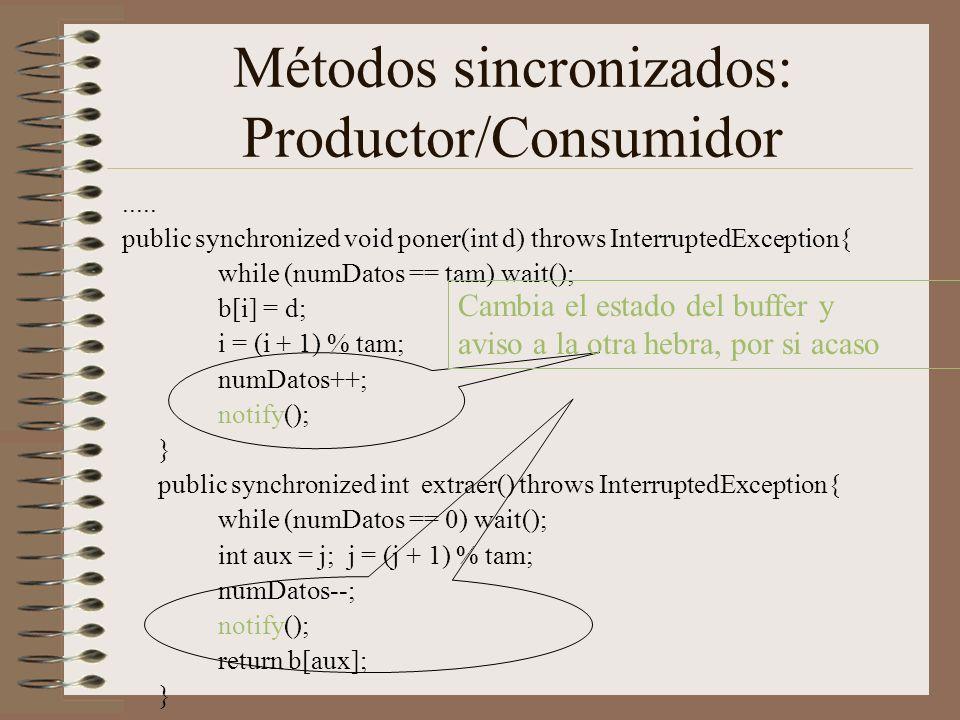 Métodos sincronizados: Productor/Consumidor..... public synchronized void poner(int d) throws InterruptedException{ while (numDatos == tam) wait(); b[