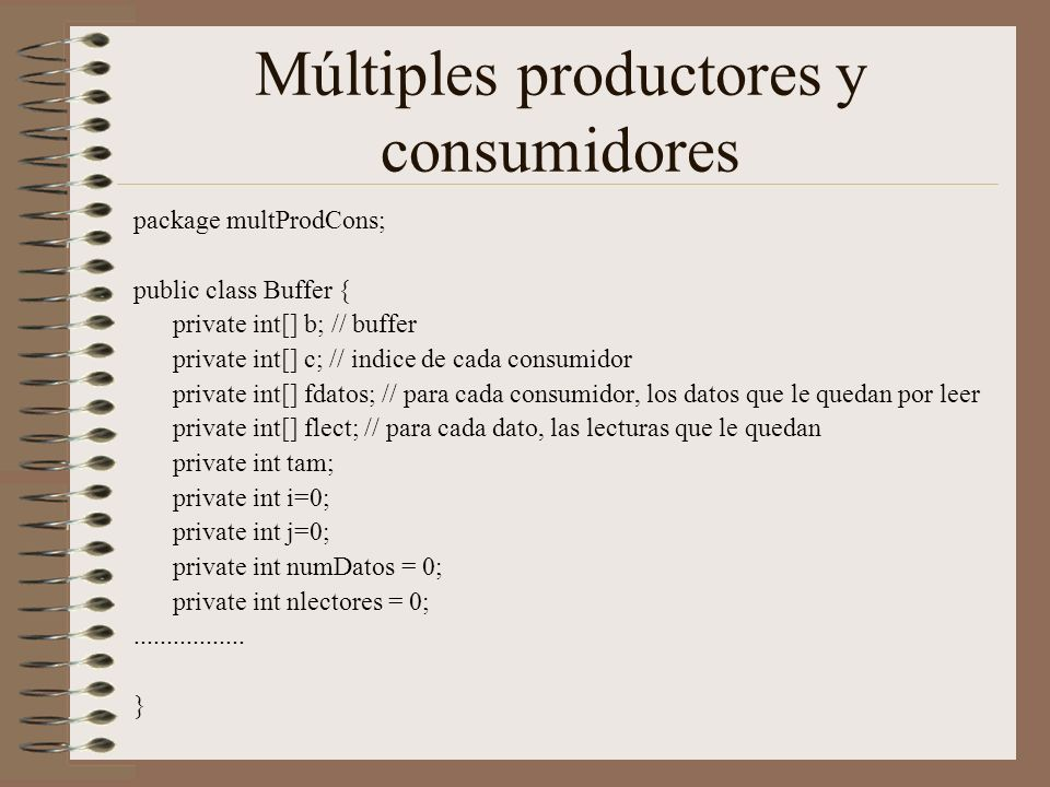 Múltiples productores y consumidores package multProdCons; public class Buffer { private int[] b; // buffer private int[] c; // indice de cada consumidor private int[] fdatos; // para cada consumidor, los datos que le quedan por leer private int[] flect; // para cada dato, las lecturas que le quedan private int tam; private int i=0; private int j=0; private int numDatos = 0; private int nlectores = 0;.................