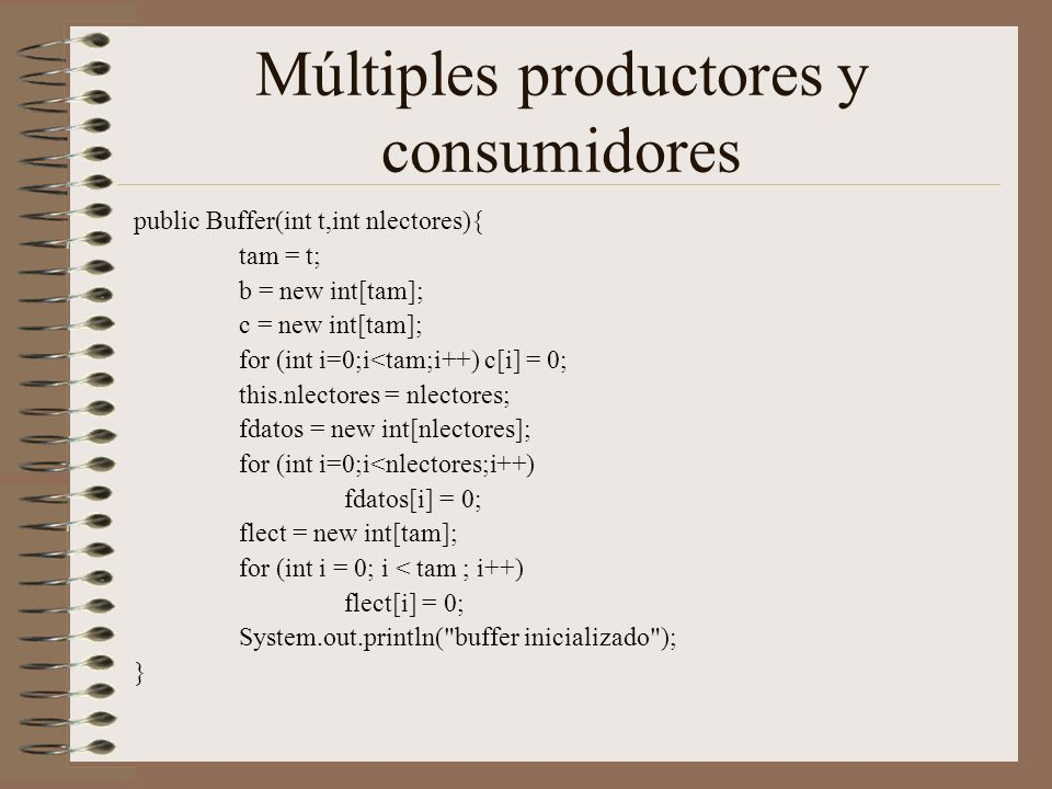 Múltiples productores y consumidores public Buffer(int t,int nlectores){ tam = t; b = new int[tam]; c = new int[tam]; for (int i=0;i<tam;i++) c[i] = 0; this.nlectores = nlectores; fdatos = new int[nlectores]; for (int i=0;i<nlectores;i++) fdatos[i] = 0; flect = new int[tam]; for (int i = 0; i < tam ; i++) flect[i] = 0; System.out.println( buffer inicializado ); }