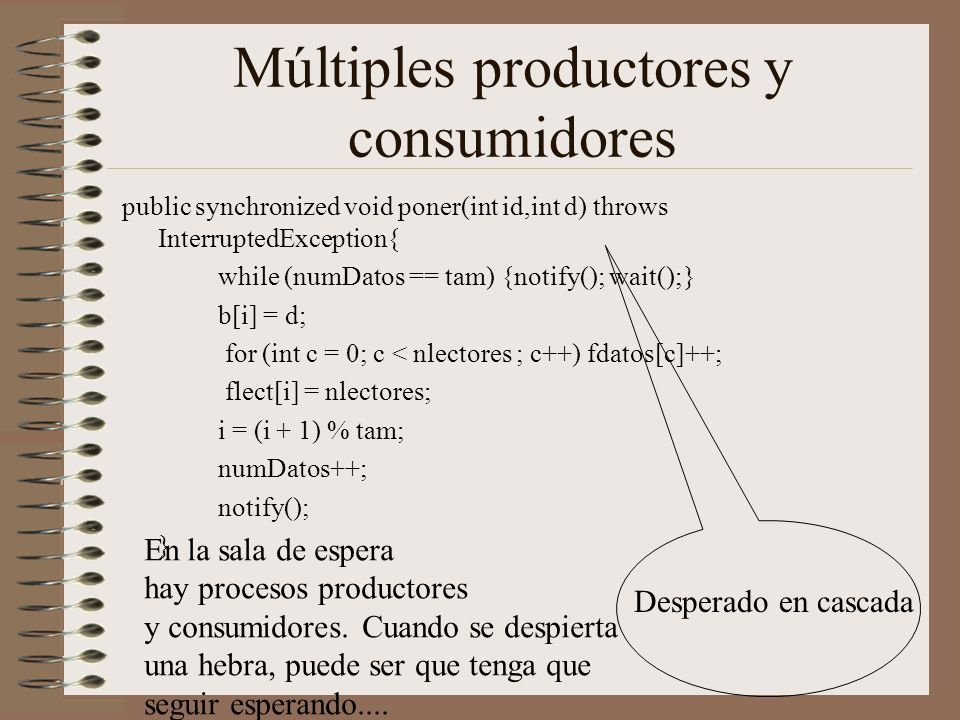 Múltiples productores y consumidores public synchronized void poner(int id,int d) throws InterruptedException{ while (numDatos == tam) {notify(); wait