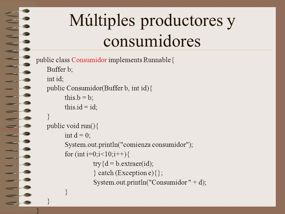 Múltiples productores y consumidores public class Consumidor implements Runnable{ Buffer b; int id; public Consumidor(Buffer b, int id){ this.b = b; this.id = id; } public void run(){ int d = 0; System.out.println( comienza consumidor ); for (int i=0;i<10;i++){ try{d = b.extraer(id); } catch (Exception e){}; System.out.println( Consumidor + d); }