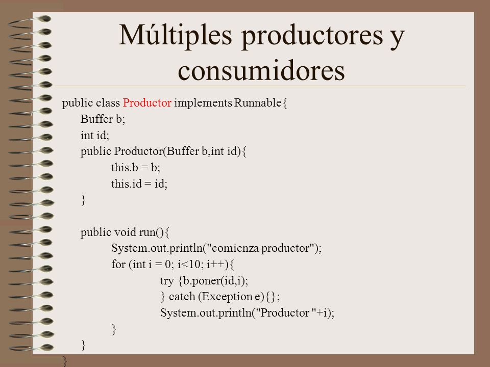 Múltiples productores y consumidores public class Productor implements Runnable{ Buffer b; int id; public Productor(Buffer b,int id){ this.b = b; this.id = id; } public void run(){ System.out.println( comienza productor ); for (int i = 0; i<10; i++){ try {b.poner(id,i); } catch (Exception e){}; System.out.println( Productor +i); }