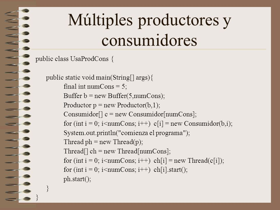 Múltiples productores y consumidores public class UsaProdCons { public static void main(String[] args){ final int numCons = 5; Buffer b = new Buffer(5,numCons); Productor p = new Productor(b,1); Consumidor[] c = new Consumidor[numCons]; for (int i = 0; i<numCons; i++) c[i] = new Consumidor(b,i); System.out.println( comienza el programa ); Thread ph = new Thread(p); Thread[] ch = new Thread[numCons]; for (int i = 0; i<numCons; i++) ch[i] = new Thread(c[i]); for (int i = 0; i<numCons; i++) ch[i].start(); ph.start(); }