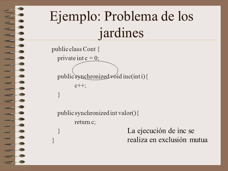 Ejemplo: Problema de los jardines public class Cont { private int c = 0; public synchronized void inc(int i){ c++; } public synchronized int valor(){ return c; } La ejecución de inc se realiza en exclusión mutua
