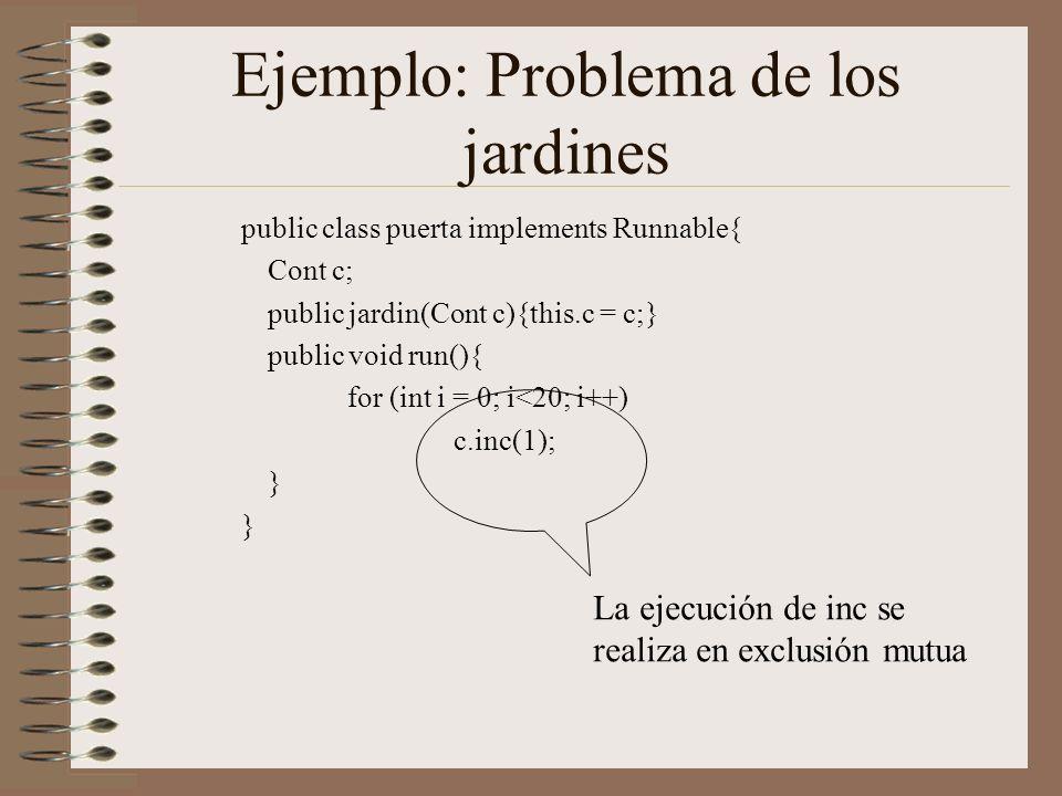 Ejemplo: Problema de los jardines public class puerta implements Runnable{ Cont c; public jardin(Cont c){this.c = c;} public void run(){ for (int i = 0; i<20; i++) c.inc(1); } La ejecución de inc se realiza en exclusión mutua