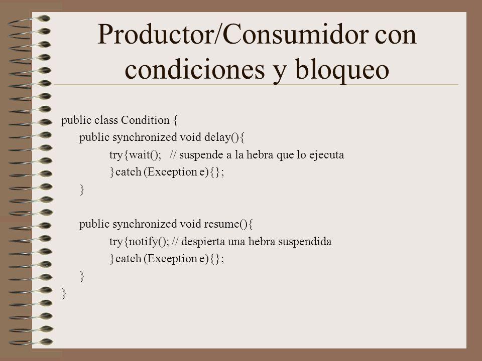 Productor/Consumidor con condiciones y bloqueo public class Condition { public synchronized void delay(){ try{wait(); // suspende a la hebra que lo ejecuta }catch (Exception e){}; } public synchronized void resume(){ try{notify(); // despierta una hebra suspendida }catch (Exception e){}; }