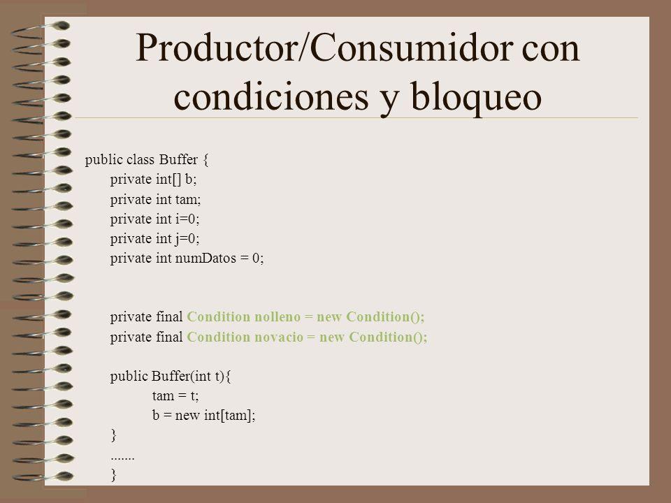 Productor/Consumidor con condiciones y bloqueo public class Buffer { private int[] b; private int tam; private int i=0; private int j=0; private int numDatos = 0; private final Condition nolleno = new Condition(); private final Condition novacio = new Condition(); public Buffer(int t){ tam = t; b = new int[tam]; }.......