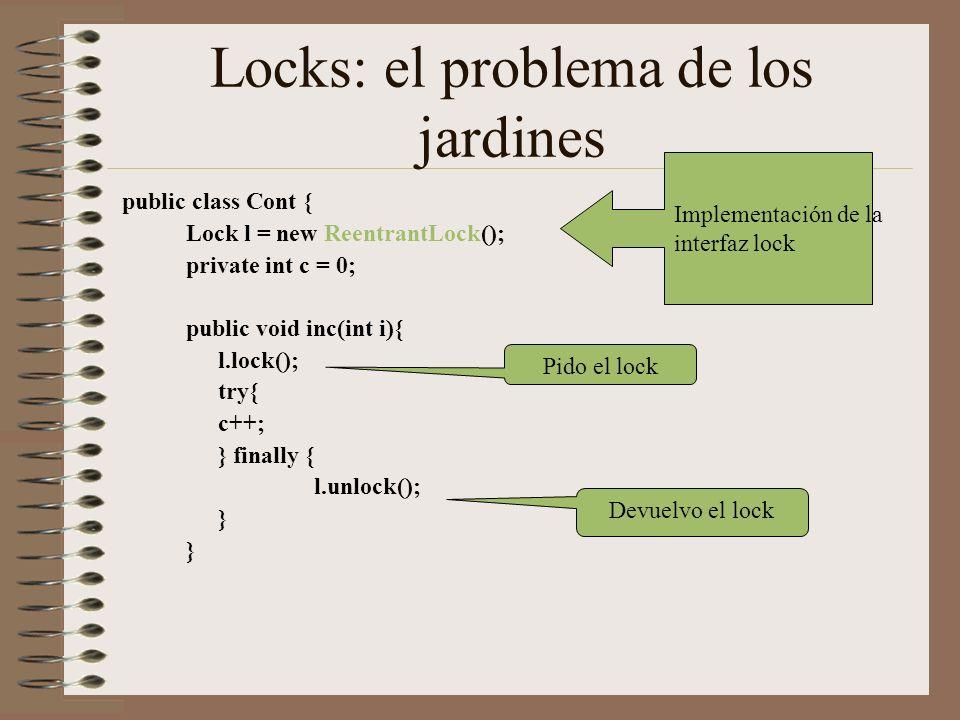 Locks: el problema de los jardines public class Cont { Lock l = new ReentrantLock(); private int c = 0; public void inc(int i){ l.lock(); try{ c++; } finally { l.unlock(); } Implementación de la interfaz lock Pido el lock Devuelvo el lock
