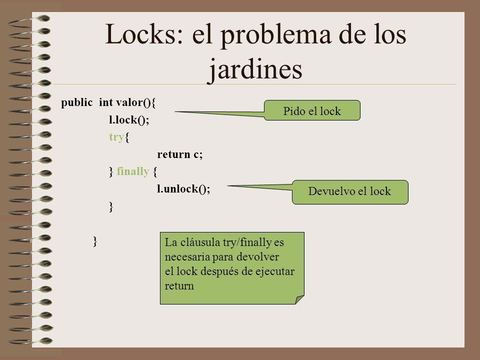 Locks: el problema de los jardines public int valor(){ l.lock(); try{ return c; } finally { l.unlock(); } Pido el lock Devuelvo el lock La cláusula try/finally es necesaria para devolver el lock después de ejecutar return
