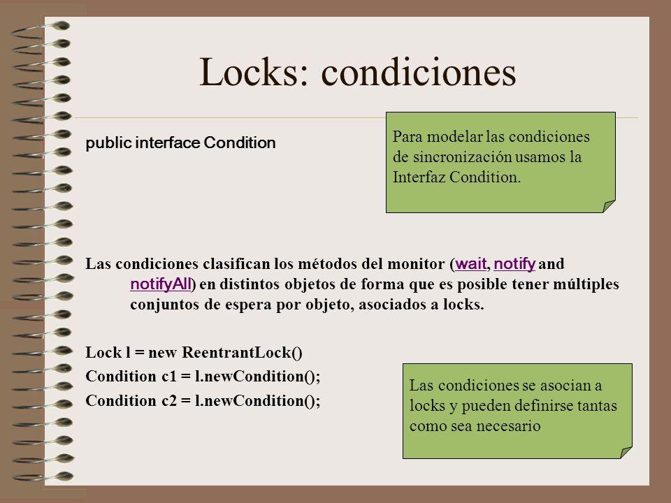 Locks: condiciones public interface Condition Las condiciones clasifican los métodos del monitor ( wait, notify and notifyAll ) en distintos objetos de forma que es posible tener múltiples conjuntos de espera por objeto, asociados a locks.