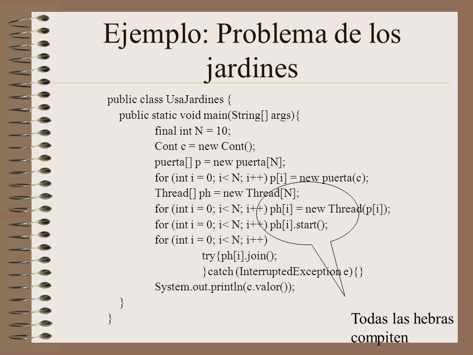 Ejemplo: Problema de los jardines public class UsaJardines { public static void main(String[] args){ final int N = 10; Cont c = new Cont(); puerta[] p = new puerta[N]; for (int i = 0; i< N; i++) p[i] = new puerta(c); Thread[] ph = new Thread[N]; for (int i = 0; i< N; i++) ph[i] = new Thread(p[i]); for (int i = 0; i< N; i++) ph[i].start(); for (int i = 0; i< N; i++) try{ph[i].join(); }catch (InterruptedException e){} System.out.println(c.valor()); } Todas las hebras compiten