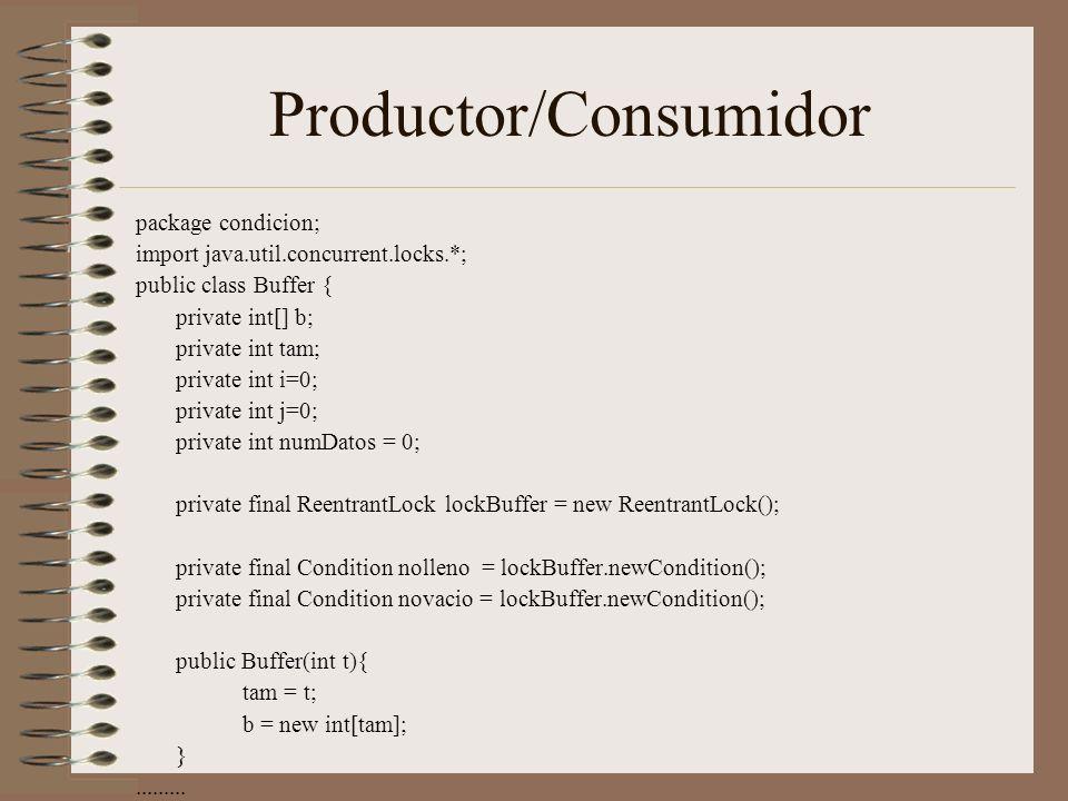 Productor/Consumidor package condicion; import java.util.concurrent.locks.*; public class Buffer { private int[] b; private int tam; private int i=0; private int j=0; private int numDatos = 0; private final ReentrantLock lockBuffer = new ReentrantLock(); private final Condition nolleno = lockBuffer.newCondition(); private final Condition novacio = lockBuffer.newCondition(); public Buffer(int t){ tam = t; b = new int[tam]; }.........