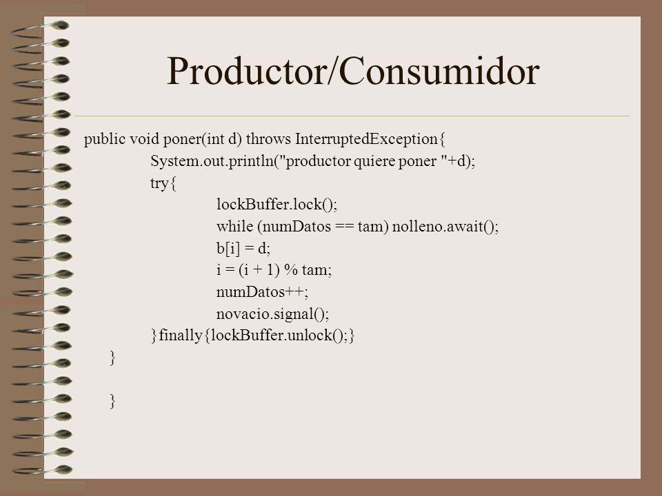 Productor/Consumidor public void poner(int d) throws InterruptedException{ System.out.println( productor quiere poner +d); try{ lockBuffer.lock(); while (numDatos == tam) nolleno.await(); b[i] = d; i = (i + 1) % tam; numDatos++; novacio.signal(); }finally{lockBuffer.unlock();} }