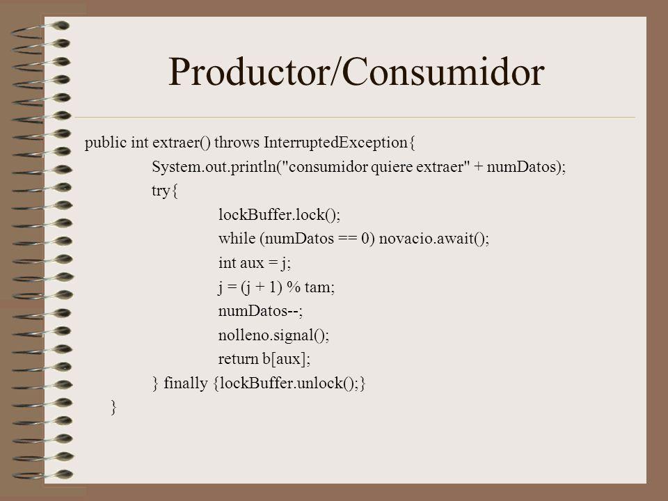 Productor/Consumidor public int extraer() throws InterruptedException{ System.out.println( consumidor quiere extraer + numDatos); try{ lockBuffer.lock(); while (numDatos == 0) novacio.await(); int aux = j; j = (j + 1) % tam; numDatos--; nolleno.signal(); return b[aux]; } finally {lockBuffer.unlock();} }
