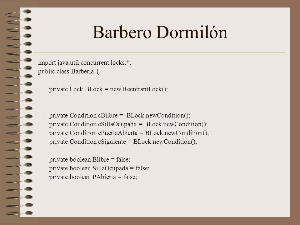 Barbero Dormilón import java.util.concurrent.locks.*; public class Barberia { private Lock BLock = new ReentrantLock(); private Condition cBlibre = BLock.newCondition(); private Condition cSillaOcupada = BLock.newCondition(); private Condition cPuertaAbierta = BLock.newCondition(); private Condition cSiguiente = BLock.newCondition(); private boolean Blibre = false; private boolean SillaOcupada = false; private boolean PAbierta = false;