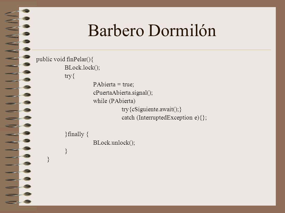 Barbero Dormilón public void finPelar(){ BLock.lock(); try{ PAbierta = true; cPuertaAbierta.signal(); while (PAbierta) try{cSiguiente.await();} catch (InterruptedException e){}; }finally { BLock.unlock(); }