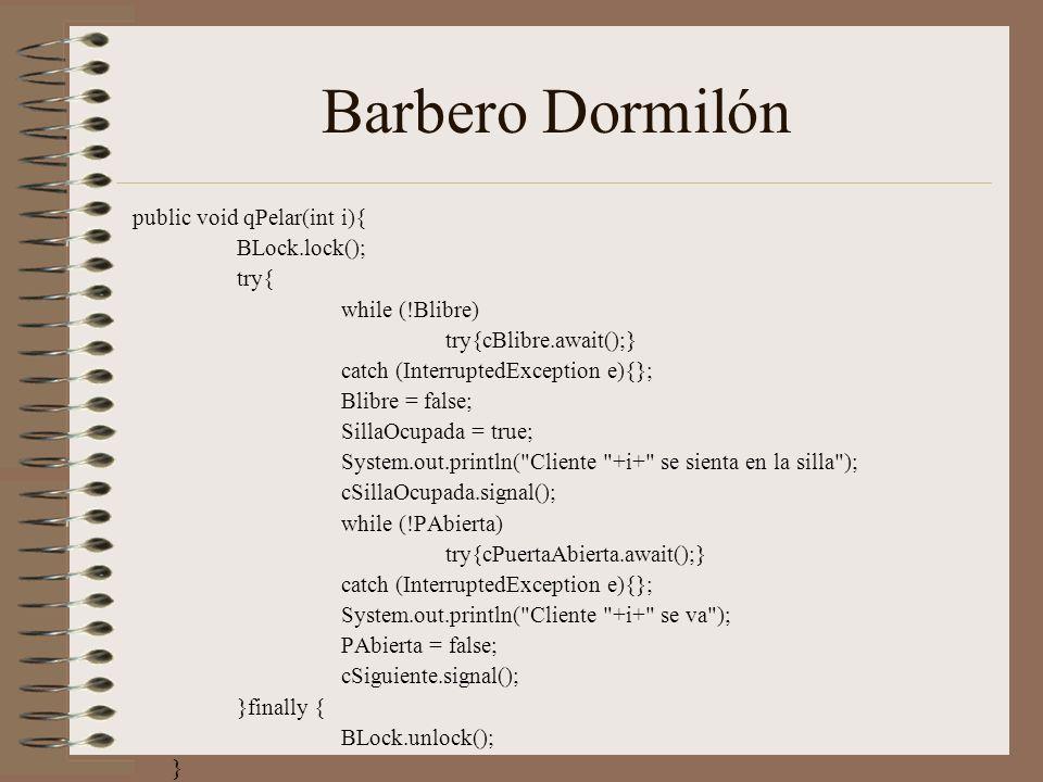 Barbero Dormilón public void qPelar(int i){ BLock.lock(); try{ while (!Blibre) try{cBlibre.await();} catch (InterruptedException e){}; Blibre = false;