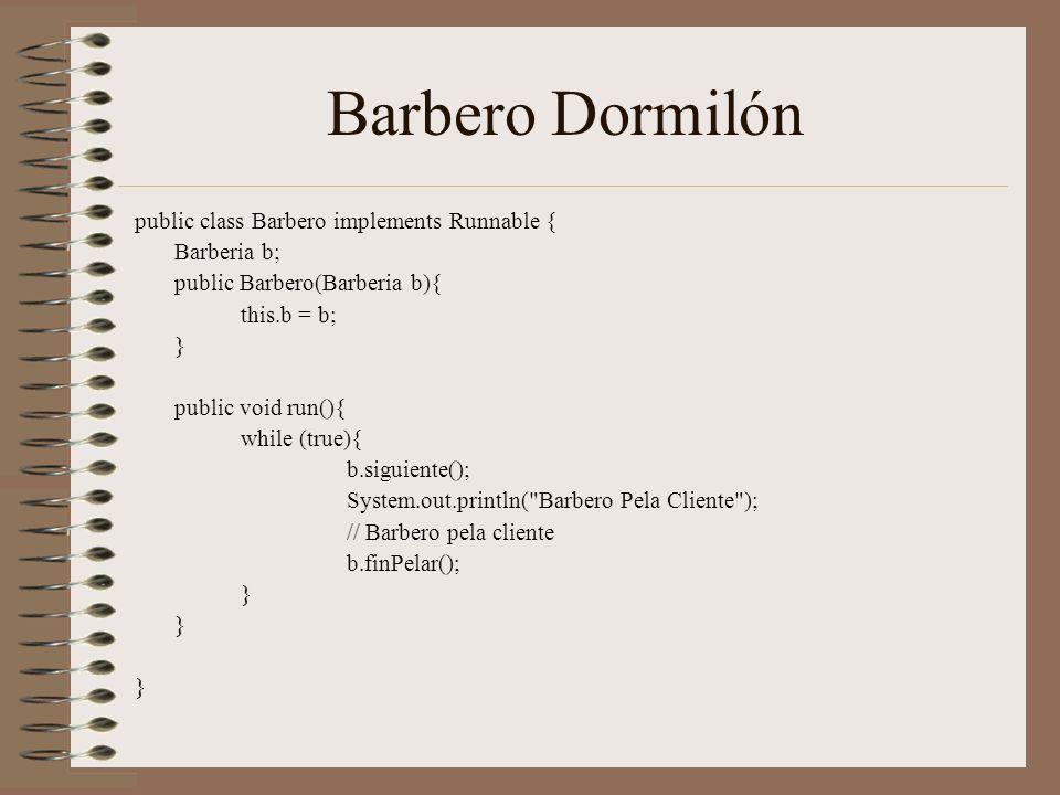 Barbero Dormilón public class Barbero implements Runnable { Barberia b; public Barbero(Barberia b){ this.b = b; } public void run(){ while (true){ b.siguiente(); System.out.println( Barbero Pela Cliente ); // Barbero pela cliente b.finPelar(); }