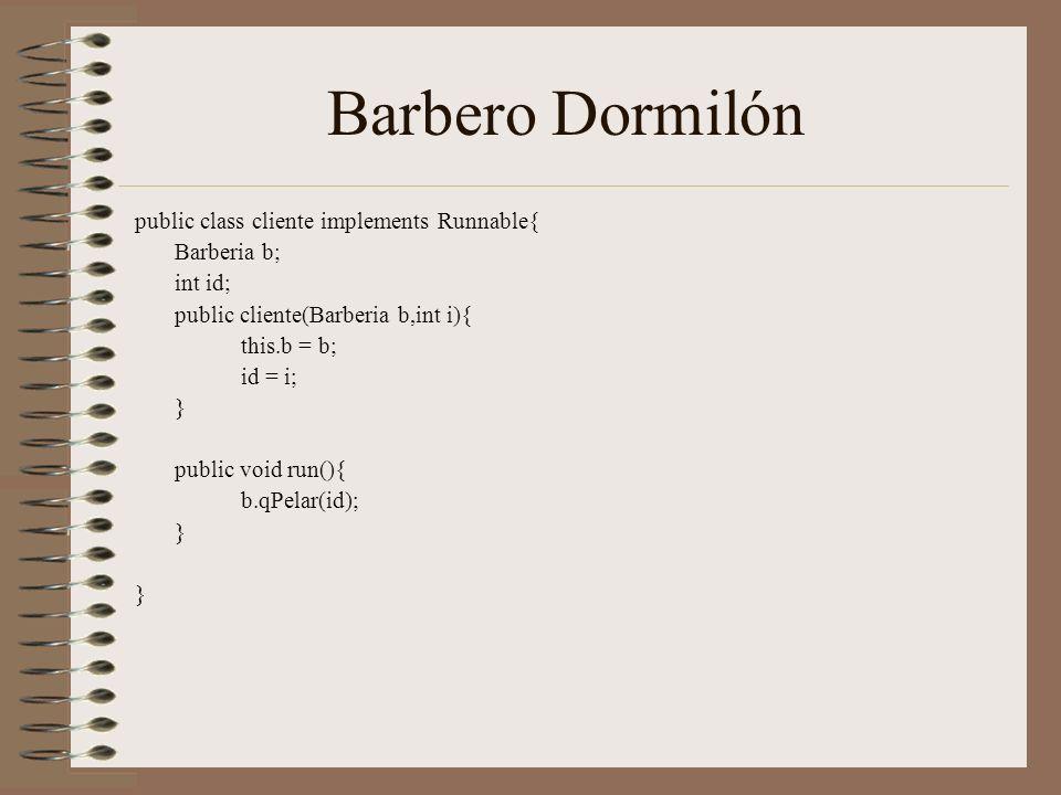 Barbero Dormilón public class cliente implements Runnable{ Barberia b; int id; public cliente(Barberia b,int i){ this.b = b; id = i; } public void run(){ b.qPelar(id); }