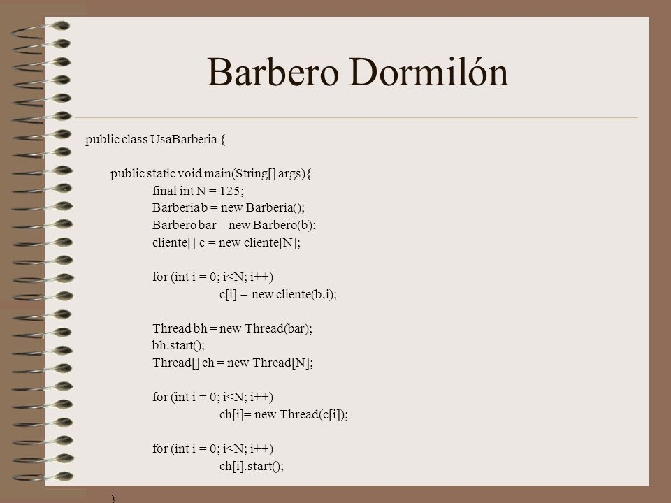 Barbero Dormilón public class UsaBarberia { public static void main(String[] args){ final int N = 125; Barberia b = new Barberia(); Barbero bar = new Barbero(b); cliente[] c = new cliente[N]; for (int i = 0; i<N; i++) c[i] = new cliente(b,i); Thread bh = new Thread(bar); bh.start(); Thread[] ch = new Thread[N]; for (int i = 0; i<N; i++) ch[i]= new Thread(c[i]); for (int i = 0; i<N; i++) ch[i].start(); }