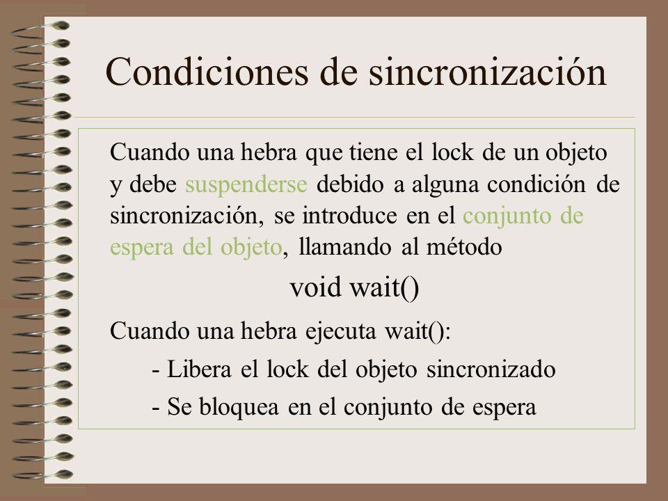Condiciones de sincronización Cuando una hebra que tiene el lock de un objeto y debe suspenderse debido a alguna condición de sincronización, se introduce en el conjunto de espera del objeto, llamando al método void wait() Cuando una hebra ejecuta wait(): - Libera el lock del objeto sincronizado - Se bloquea en el conjunto de espera