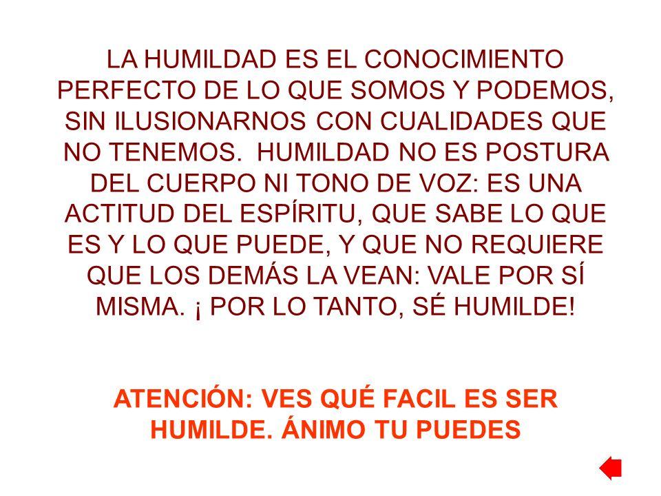 LA HUMILDAD ES EL CONOCIMIENTO PERFECTO DE LO QUE SOMOS Y PODEMOS, SIN ILUSIONARNOS CON CUALIDADES QUE NO TENEMOS. HUMILDAD NO ES POSTURA DEL CUERPO N