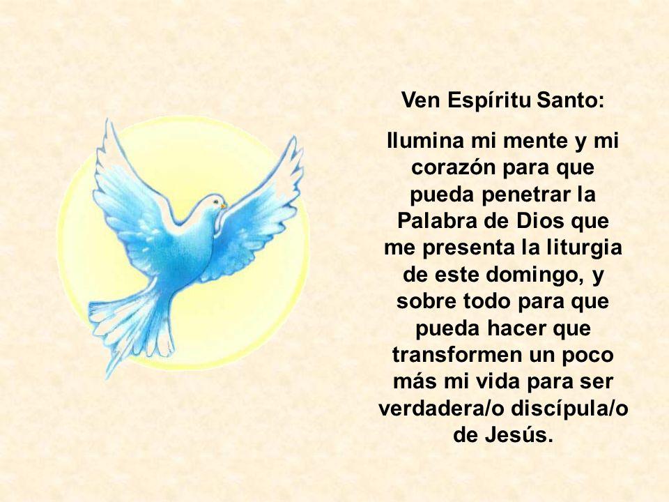 Ven Espíritu Santo: Ilumina mi mente y mi corazón para que pueda penetrar la Palabra de Dios que me presenta la liturgia de este domingo, y sobre todo