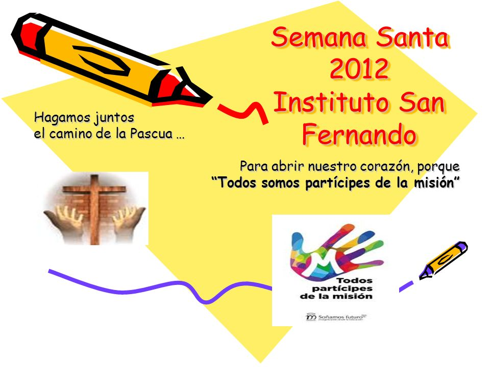 Semana Santa 2012 Instituto San Fernando Hagamos juntos el camino de la Pascua … Para abrir nuestro corazón, porque Todos somos partícipes de la misió