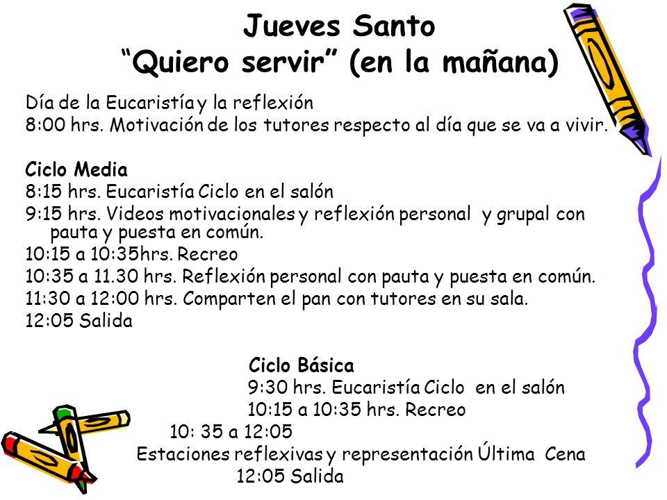 Jueves SantoQuiero servir (en la mañana) Día de la Eucaristía y la reflexión 8:00 hrs. Motivación de los tutores respecto al día que se va a vivir. Ci