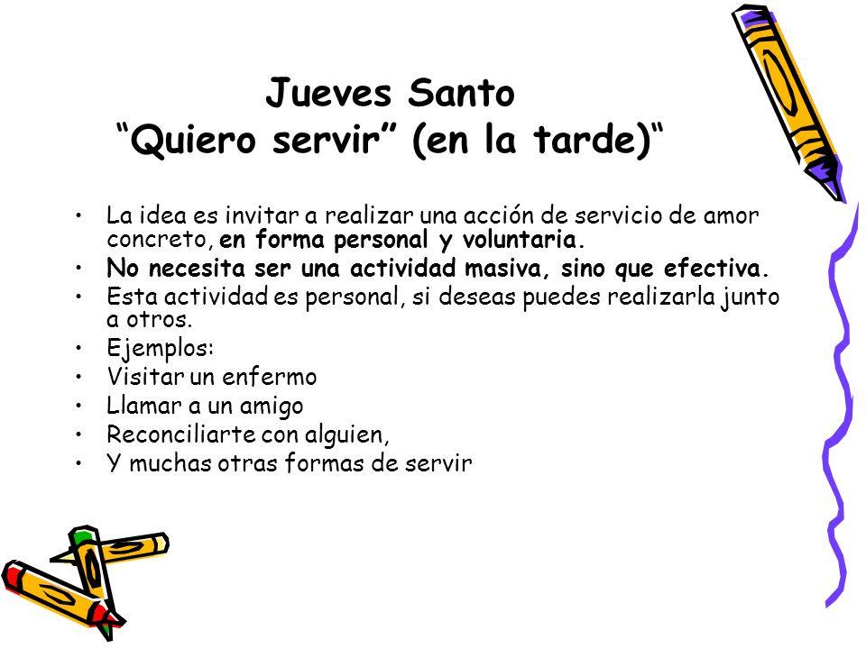 Jueves SantoQuiero servir (en la tarde) La idea es invitar a realizar una acción de servicio de amor concreto, en forma personal y voluntaria. No nece