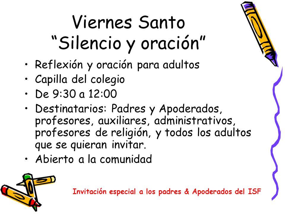Viernes Santo Silencio y oración Reflexión y oración para adultos Capilla del colegio De 9:30 a 12:00 Destinatarios: Padres y Apoderados, profesores,