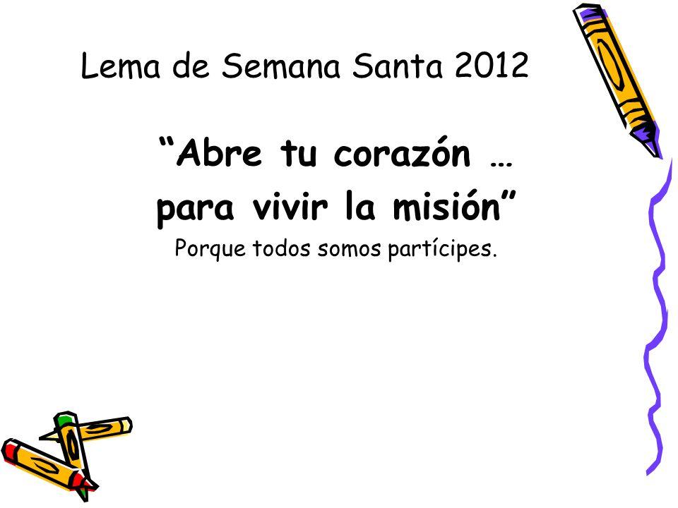 Lema de Semana Santa 2012 Abre tu corazón … para vivir la misión Porque todos somos partícipes.