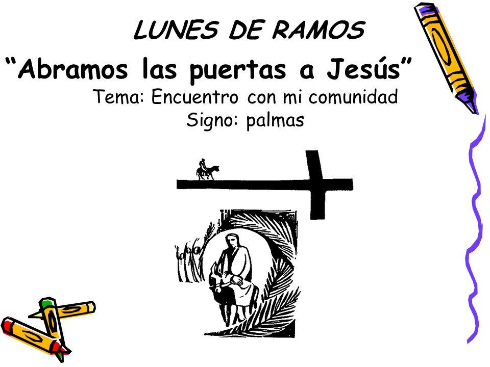 LUNES DE RAMOS Abramos las puertas a Jesús Tema: Encuentro con mi comunidad Signo: palmas