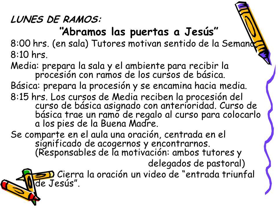 LUNES DE RAMOS: Abramos las puertas a Jesús 8:00 hrs. (en sala) Tutores motivan sentido de la Semana. 8:10 hrs. Media: prepara la sala y el ambiente p