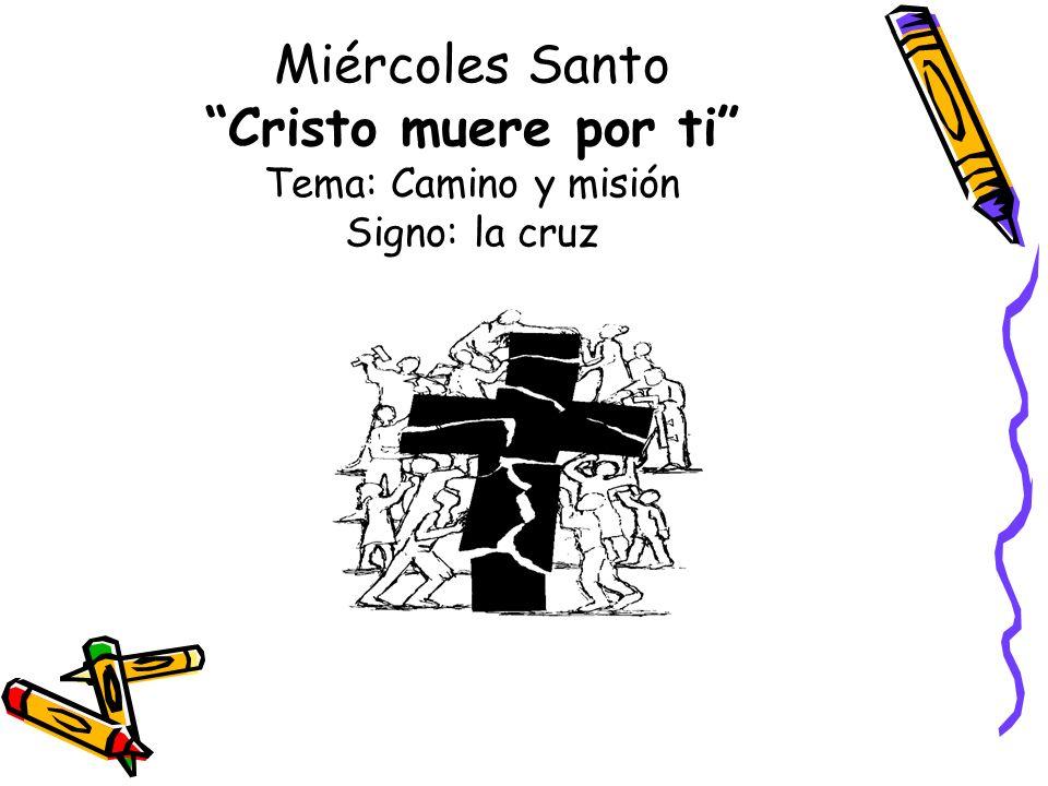Miércoles Santo Cristo muere por ti Tema: Camino y misión Signo: la cruz