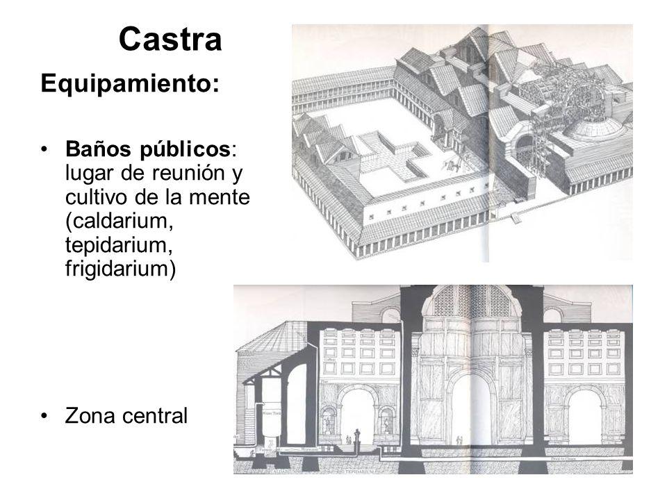 Castra Equipamiento: Baños públicos: lugar de reunión y cultivo de la mente (caldarium, tepidarium, frigidarium) Zona central