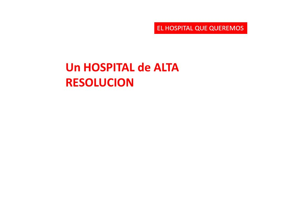 Un HOSPITAL de ALTA RESOLUCION EL HOSPITAL QUE QUEREMOS