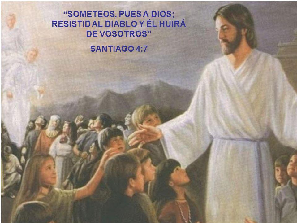 SOMETEOS, PUES A DIOS; RESISTID AL DIABLO Y ÉL HUIRÁ DE VOSOTROS SANTIAGO 4:7