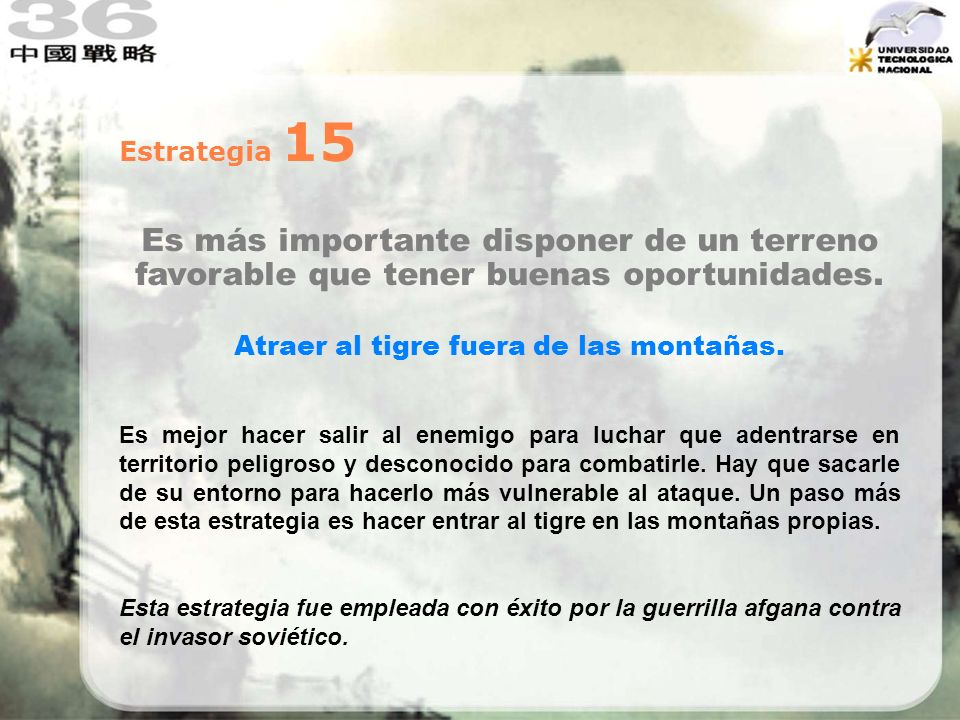 Estrategia 15 Es más importante disponer de un terreno favorable que tener buenas oportunidades. Atraer al tigre fuera de las montañas. Es mejor hacer