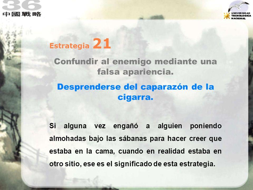 Estrategia 21 Confundir al enemigo mediante una falsa apariencia. Desprenderse del caparazón de la cigarra. Si alguna vez engañó a alguien poniendo al