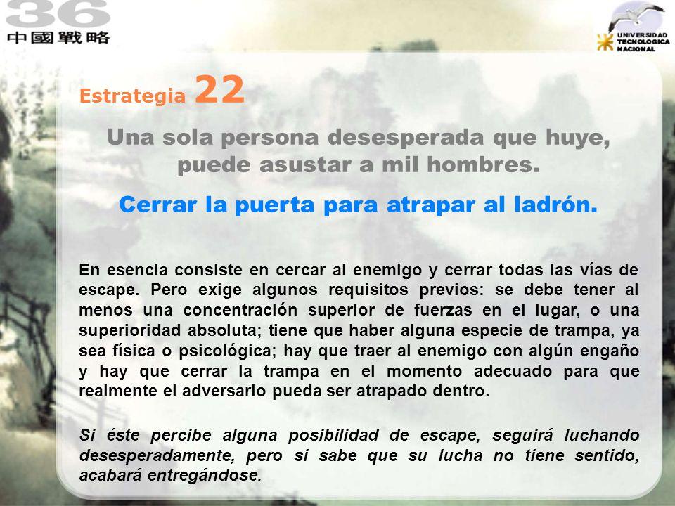 Estrategia 22 Una sola persona desesperada que huye, puede asustar a mil hombres. Cerrar la puerta para atrapar al ladrón. En esencia consiste en cerc