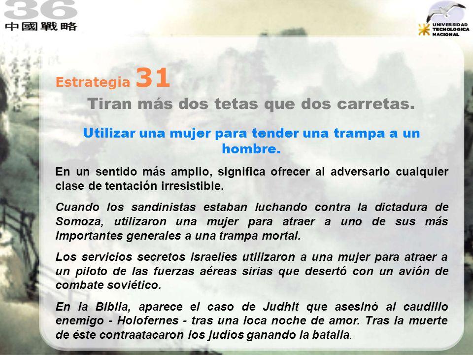 Estrategia 31 Tiran más dos tetas que dos carretas. Utilizar una mujer para tender una trampa a un hombre. En un sentido más amplio, significa ofrecer