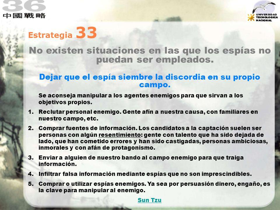 Estrategia 33 No existen situaciones en las que los espías no puedan ser empleados. Dejar que el espía siembre la discordia en su propio campo. Se aco