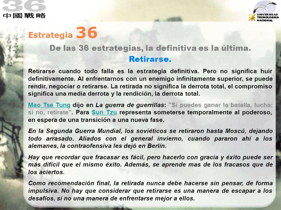 Estrategia 36 De las 36 estrategias, la definitiva es la última. Retirarse. Retirarse cuando todo falla es la estrategia definitiva. Pero no significa