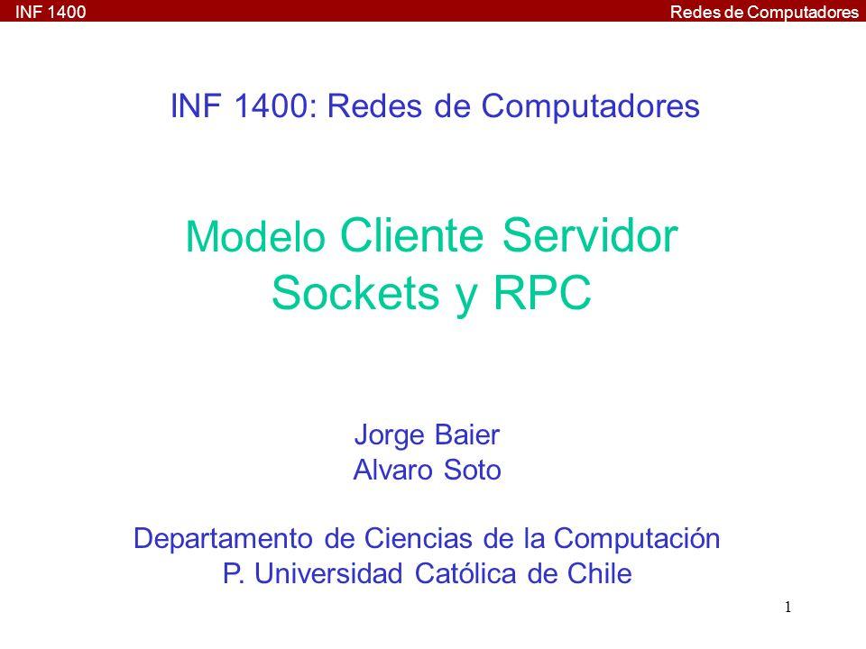 INF 1400Redes de Computadores 32 RPC: Ejemplo Programa Cliente /* rational_client.c */ #include rational.h void rationalsprog_1(char *host) { CLIENT *clnt; st_rational *result_1; st_pair suma_1_arg; float *result_2; st_rational rational2float_1_arg; clnt = clnt_create (host, RATIONALSPROG, RATIONALSVERS, udp ); if (clnt == NULL) { clnt_pcreateerror (host); exit (1); } suma_1_arg.A.num = 1; suma_1_arg.A.den = 4; suma_1_arg.B.num = 3; suma_1_arg.B.den = 4;