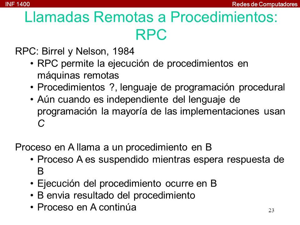 INF 1400Redes de Computadores 23 Llamadas Remotas a Procedimientos: RPC RPC: Birrel y Nelson, 1984 RPC permite la ejecución de procedimientos en máquinas remotas Procedimientos ?, lenguaje de programación procedural Aún cuando es independiente del lenguaje de programación la mayoría de las implementaciones usan C Proceso en A llama a un procedimiento en B Proceso A es suspendido mientras espera respuesta de B Ejecución del procedimiento ocurre en B B envia resultado del procedimiento Proceso en A continúa