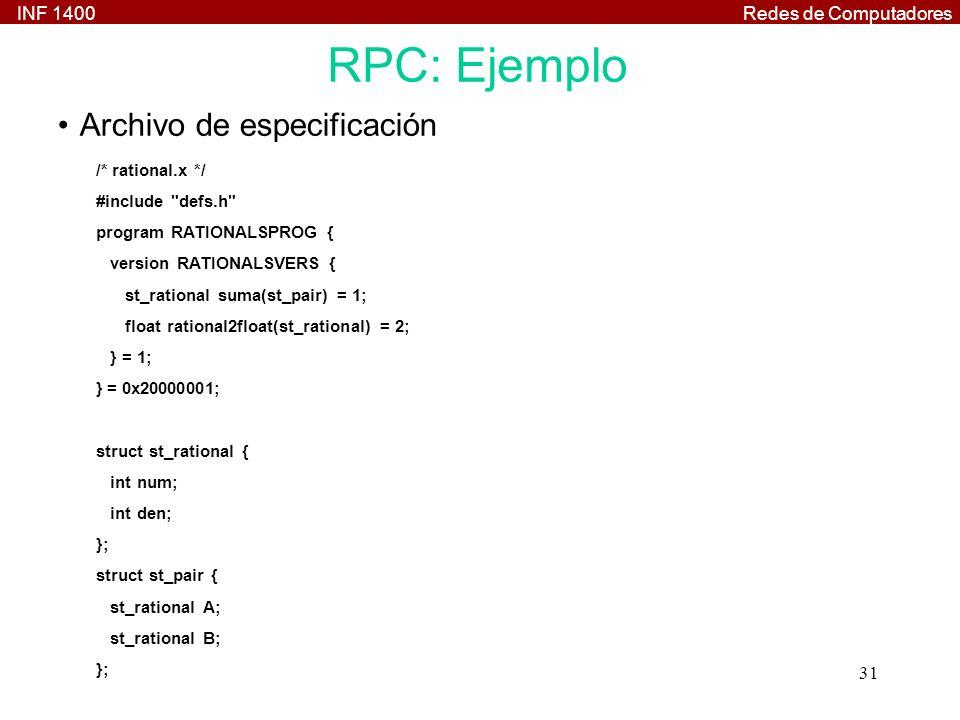 INF 1400Redes de Computadores 31 RPC: Ejemplo /* rational.x */ #include defs.h program RATIONALSPROG { version RATIONALSVERS { st_rational suma(st_pair) = 1; float rational2float(st_rational) = 2; } = 1; } = 0x20000001; struct st_rational { int num; int den; }; struct st_pair { st_rational A; st_rational B; }; Archivo de especificación
