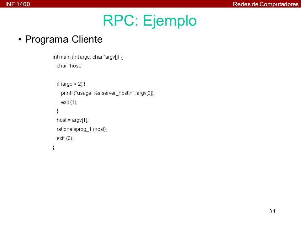 INF 1400Redes de Computadores 34 int main (int argc, char *argv[]) { char *host; if (argc < 2) { printf ( usage: %s server_host\n , argv[0]); exit (1); } host = argv[1]; rationalsprog_1 (host); exit (0); } RPC: Ejemplo Programa Cliente