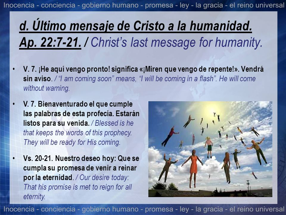 d. Último mensaje de Cristo a la humanidad. Ap. 22:7-21. / Christs last message for humanity. V. 7. ¡He aquí vengo pronto! significa «¡Miren que vengo