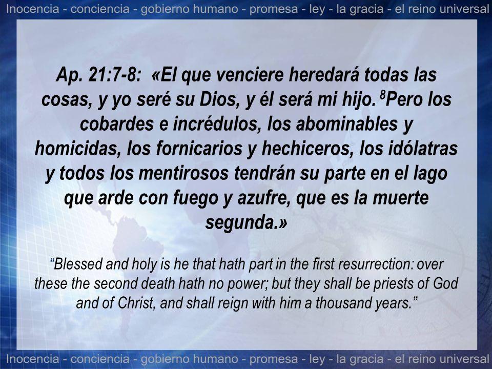 Ap. 21:7-8: «El que venciere heredará todas las cosas, y yo seré su Dios, y él será mi hijo. 8 Pero los cobardes e incrédulos, los abominables y homic